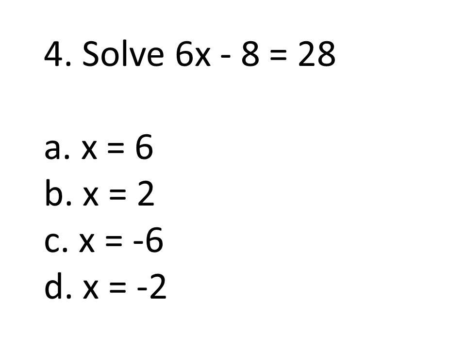 4. Solve 6x - 8 = 28 a. x = 6 b. x = 2 c. x = -6 d. x = -2