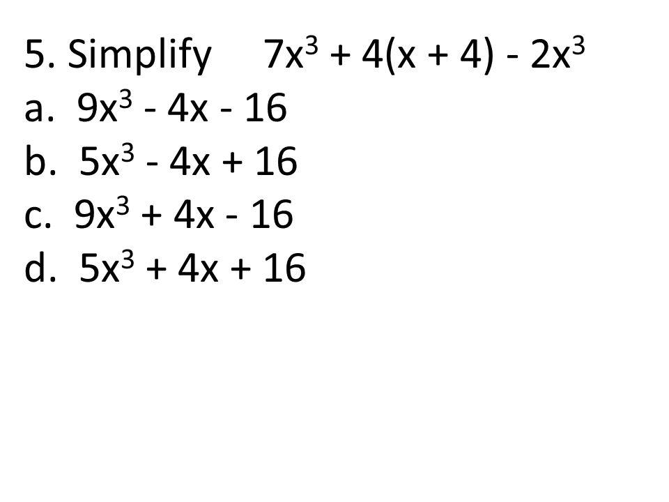 5. Simplify 7x3 + 4(x + 4) - 2x3 a. 9x3 - 4x - 16.