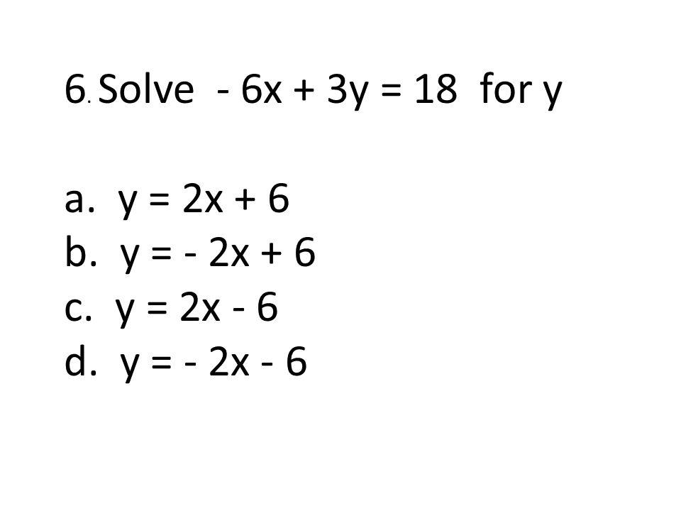 6. Solve - 6x + 3y = 18 for y a. y = 2x + 6 b. y = - 2x + 6 c. y = 2x - 6 d. y = - 2x - 6