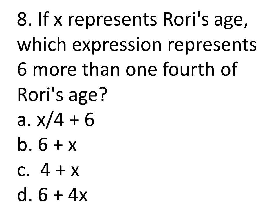 8. If x represents Rori s age, which expression represents 6 more than one fourth of Rori s age