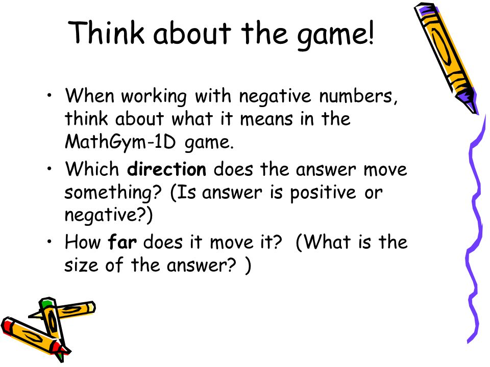 Think about the game!When working with negative numbers, think about what it means in the MathGym-1D game.