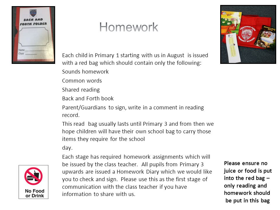 Homework Each child in Primary 1 starting with us in August is issued with a red bag which should contain only the following: