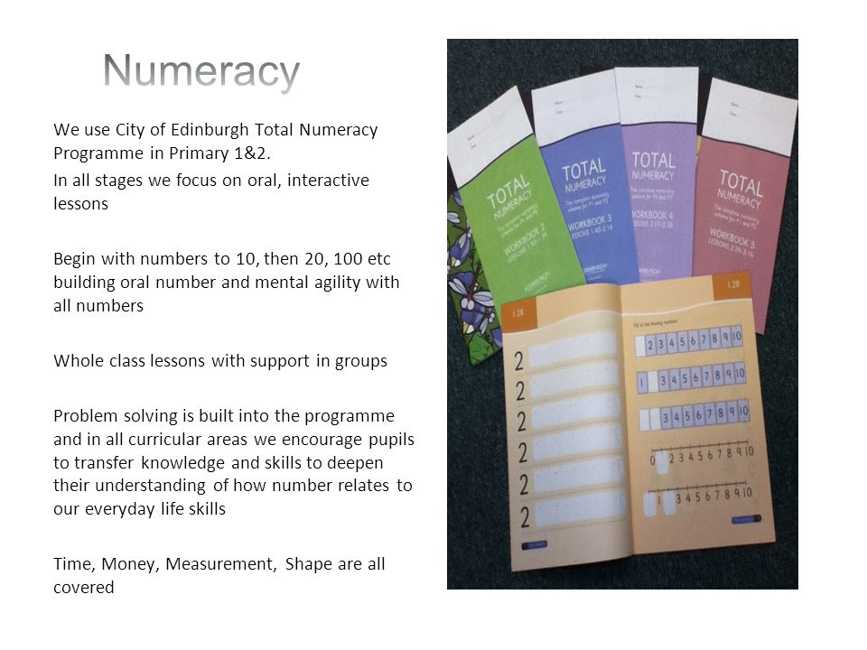 Numeracy We use City of Edinburgh Total Numeracy Programme in Primary 1&2. In all stages we focus on oral, interactive lessons.
