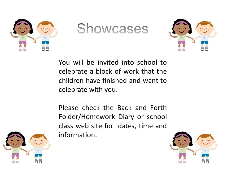 Showcases You will be invited into school to celebrate a block of work that the children have finished and want to celebrate with you.