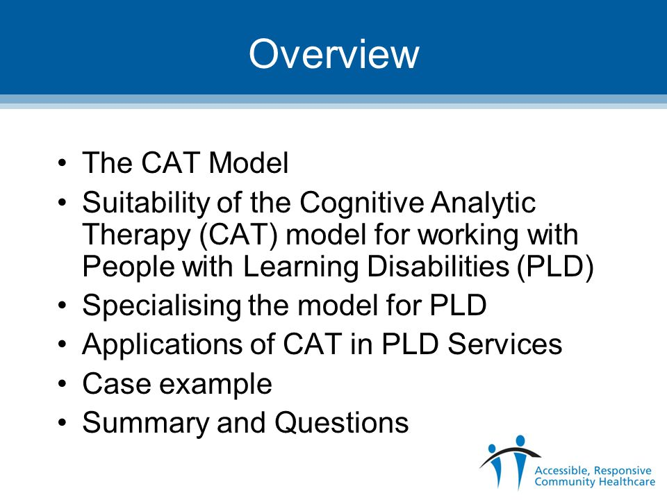 Overview The CAT Model. Suitability of the Cognitive Analytic Therapy (CAT) model for working with People with Learning Disabilities (PLD)