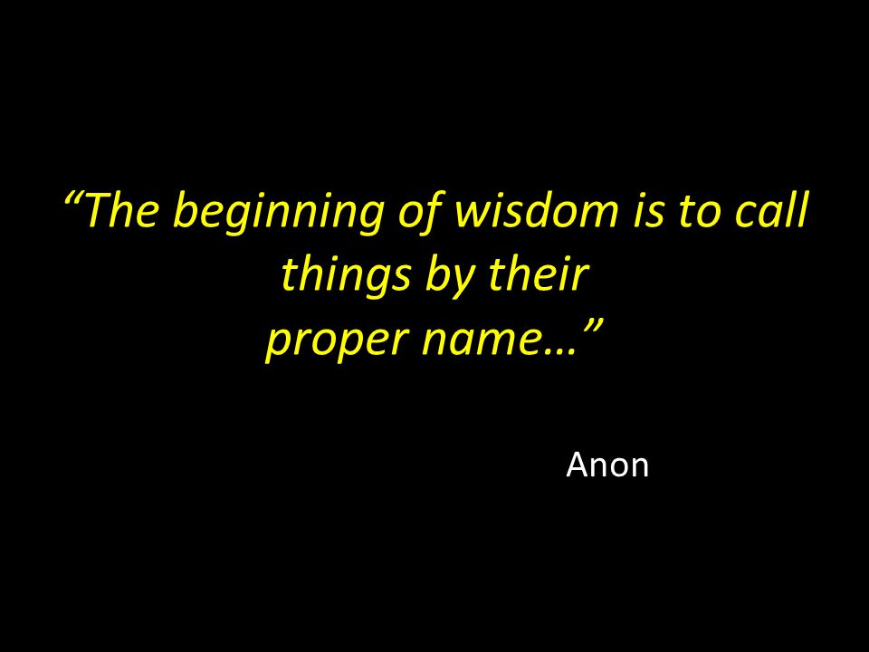 The beginning of wisdom is to call things by their proper name…