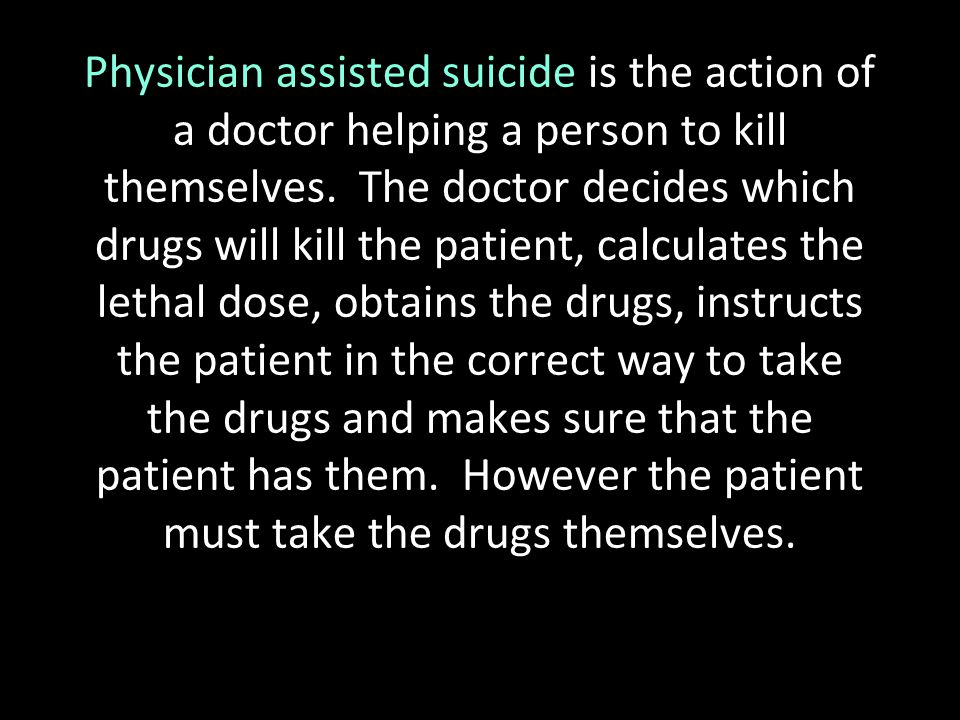 Physician assisted suicide is the action of a doctor helping a person to kill themselves.