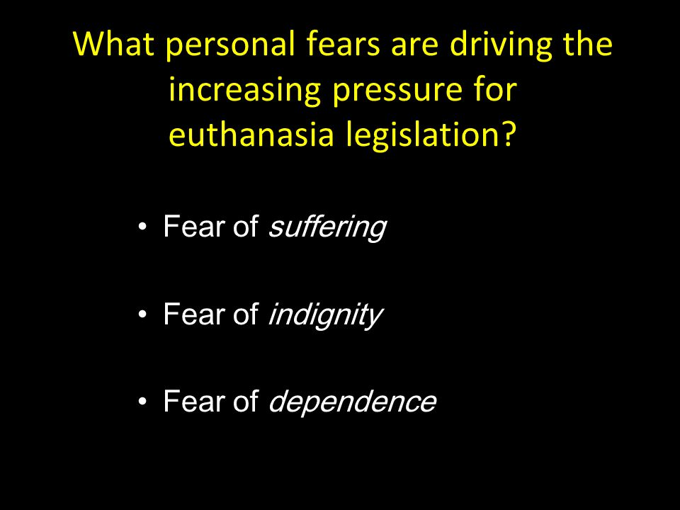 What personal fears are driving the increasing pressure for euthanasia legislation