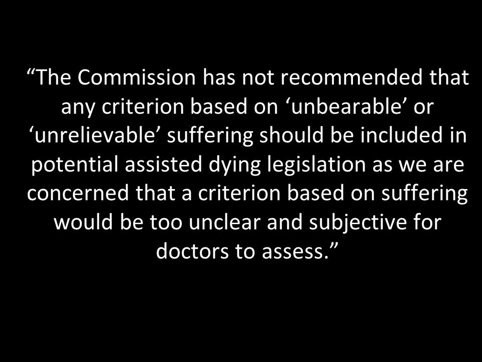 The Commission has not recommended that any criterion based on 'unbearable' or 'unrelievable' suffering should be included in potential assisted dying legislation as we are concerned that a criterion based on suffering would be too unclear and subjective for doctors to assess.
