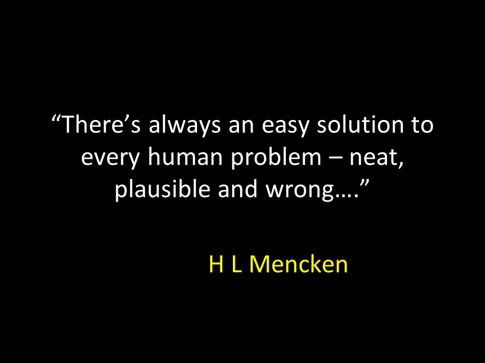 There's always an easy solution to every human problem – neat, plausible and wrong…. H L Mencken