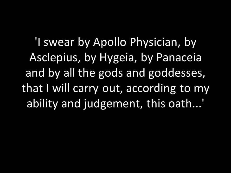 I swear by Apollo Physician, by Asclepius, by Hygeia, by Panaceia and by all the gods and goddesses, that I will carry out, according to my ability and judgement, this oath...