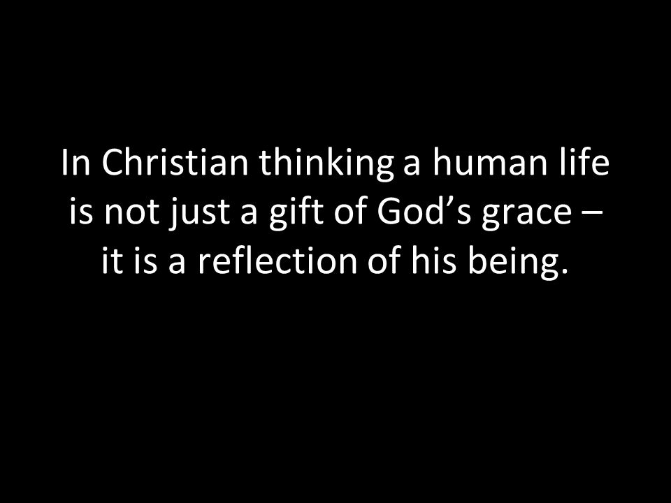 In Christian thinking a human life is not just a gift of God's grace – it is a reflection of his being.