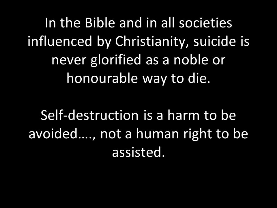 In the Bible and in all societies influenced by Christianity, suicide is never glorified as a noble or honourable way to die.