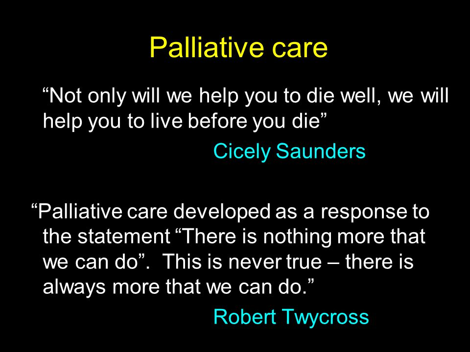 Palliative care Not only will we help you to die well, we will help you to live before you die Cicely Saunders.
