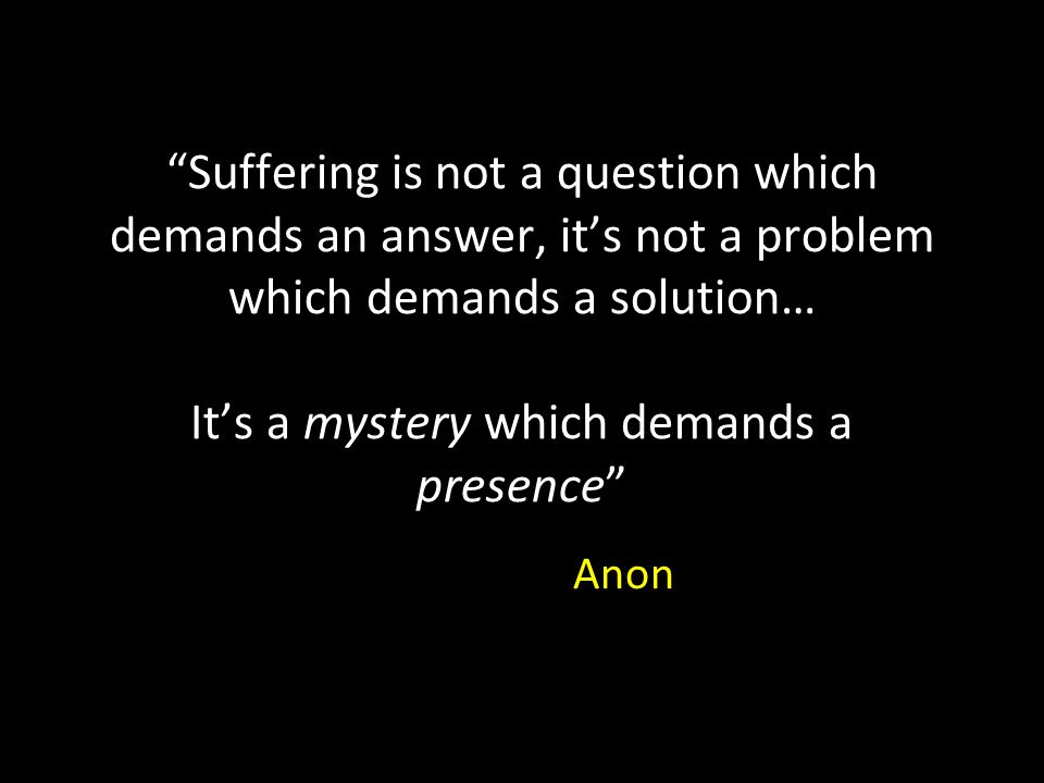 Suffering is not a question which demands an answer, it's not a problem which demands a solution… It's a mystery which demands a presence