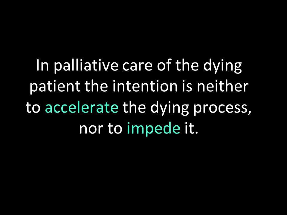In palliative care of the dying patient the intention is neither to accelerate the dying process, nor to impede it.
