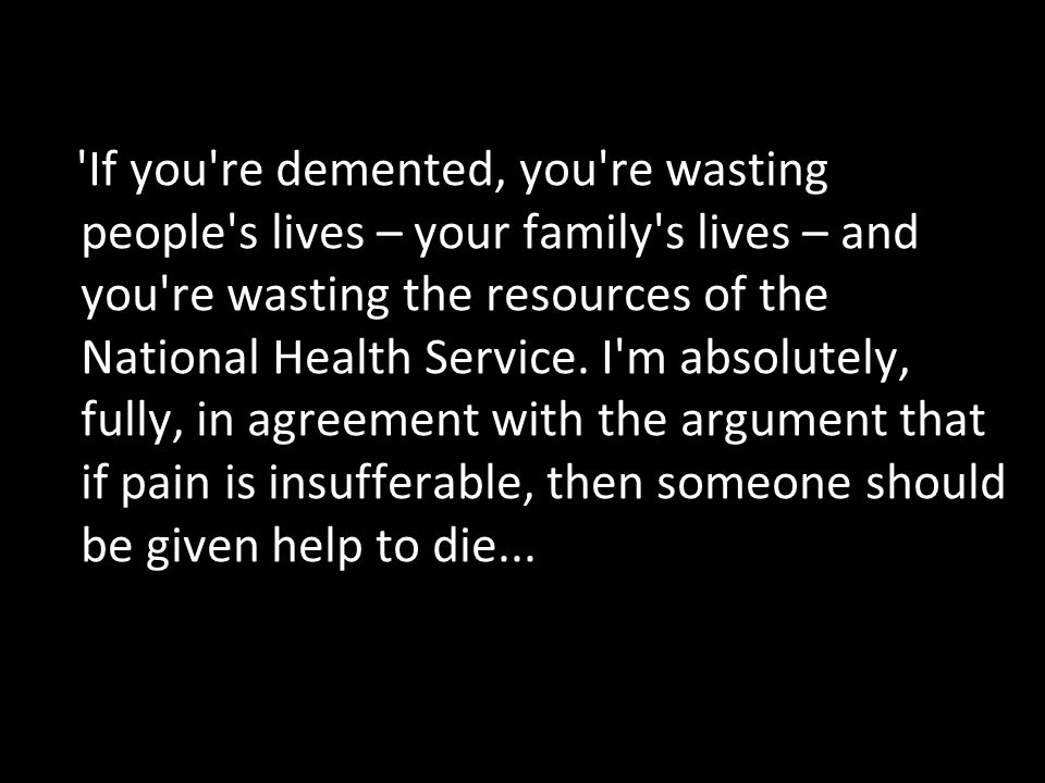 If you re demented, you re wasting people s lives – your family s lives – and you re wasting the resources of the National Health Service.