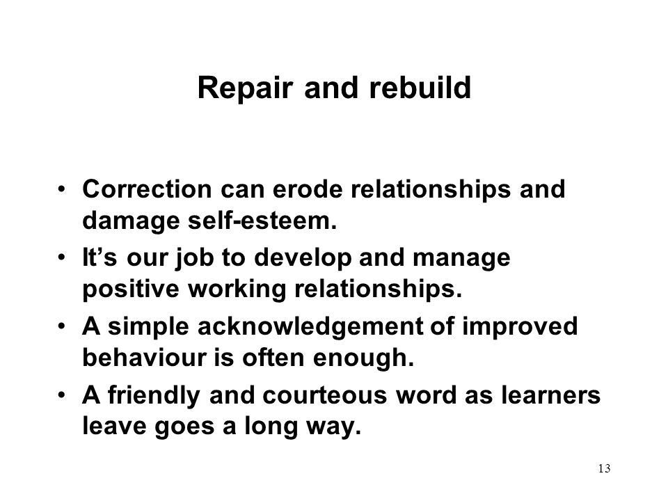 Repair and rebuild Correction can erode relationships and damage self-esteem. It's our job to develop and manage positive working relationships.