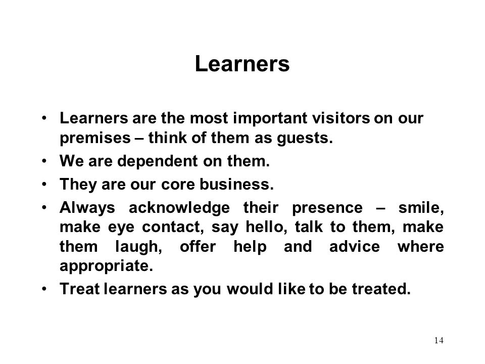 Learners Learners are the most important visitors on our premises – think of them as guests. We are dependent on them.