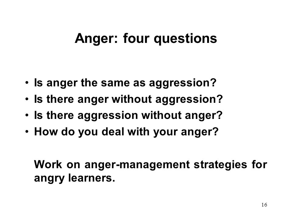 Anger: four questions Is anger the same as aggression