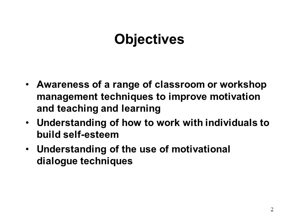 Objectives Awareness of a range of classroom or workshop management techniques to improve motivation and teaching and learning.