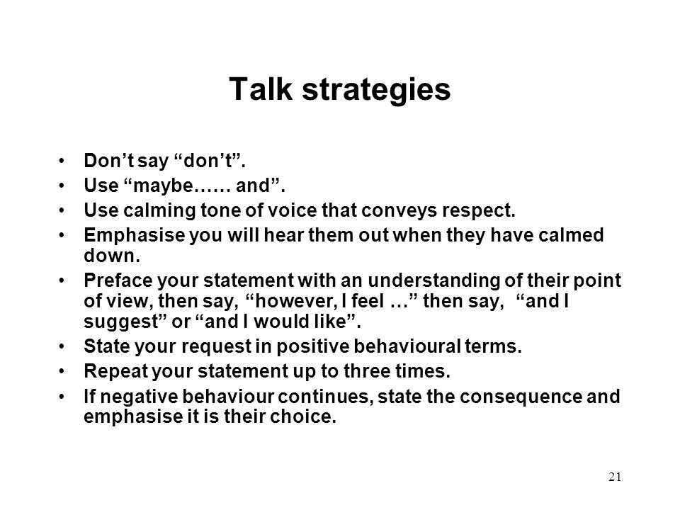 Talk strategies Don't say don't . Use maybe…… and .