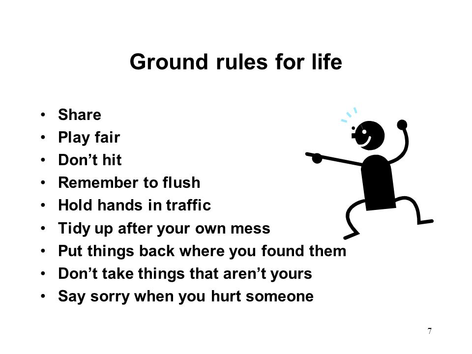 Ground rules for life Share Play fair Don't hit Remember to flush