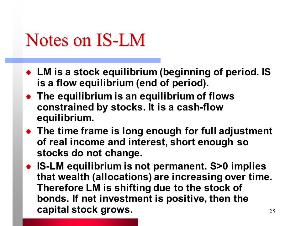 Notes on IS-LM LM is a stock equilibrium (beginning of period. IS is a flow equilibrium (end of period).