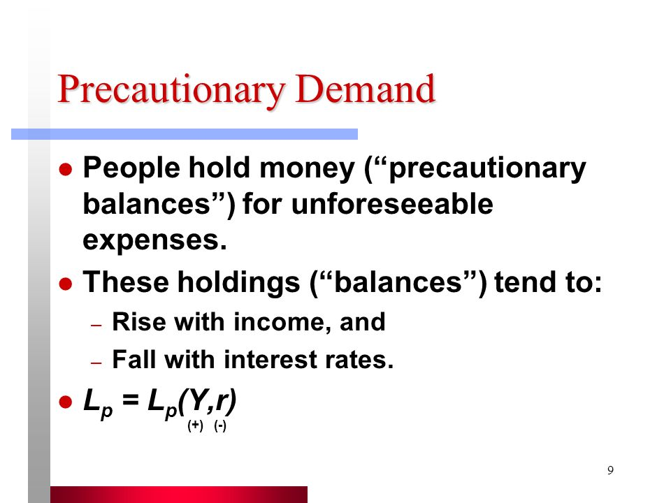 Precautionary Demand People hold money ( precautionary balances ) for unforeseeable expenses. These holdings ( balances ) tend to: