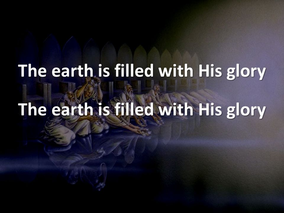 The earth is filled with His glory
