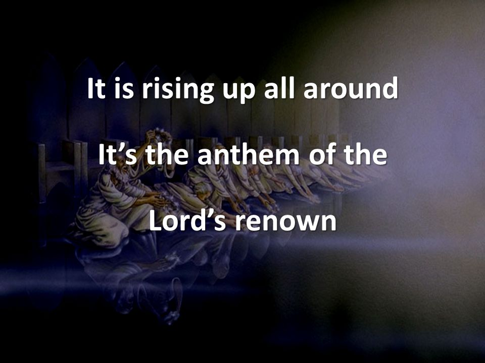 It is rising up all around It's the anthem of the Lord's renown