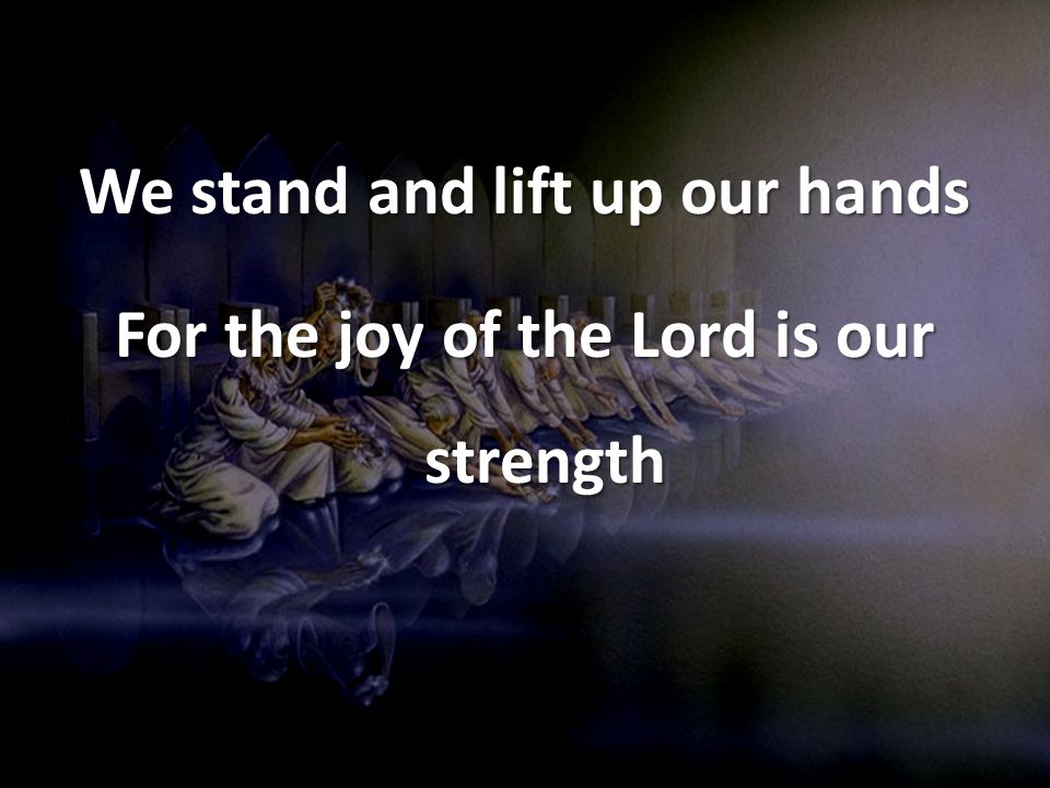 We stand and lift up our hands For the joy of the Lord is our strength