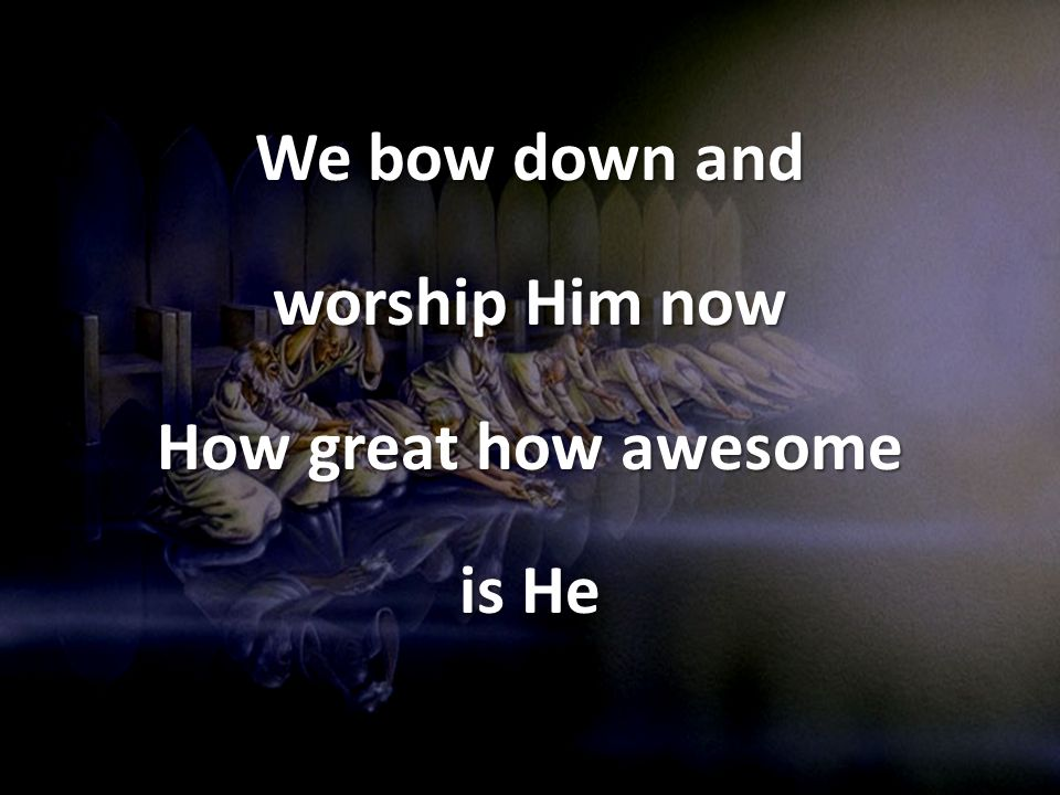 We bow down and worship Him now How great how awesome is He