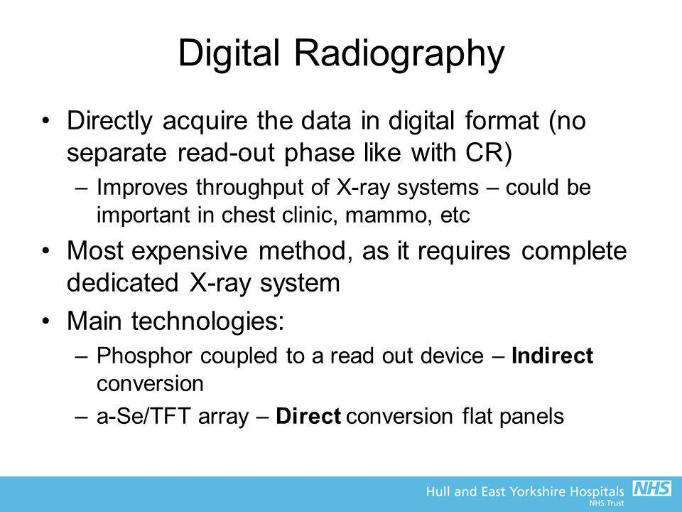 Digital Radiography Directly acquire the data in digital format (no separate read-out phase like with CR)