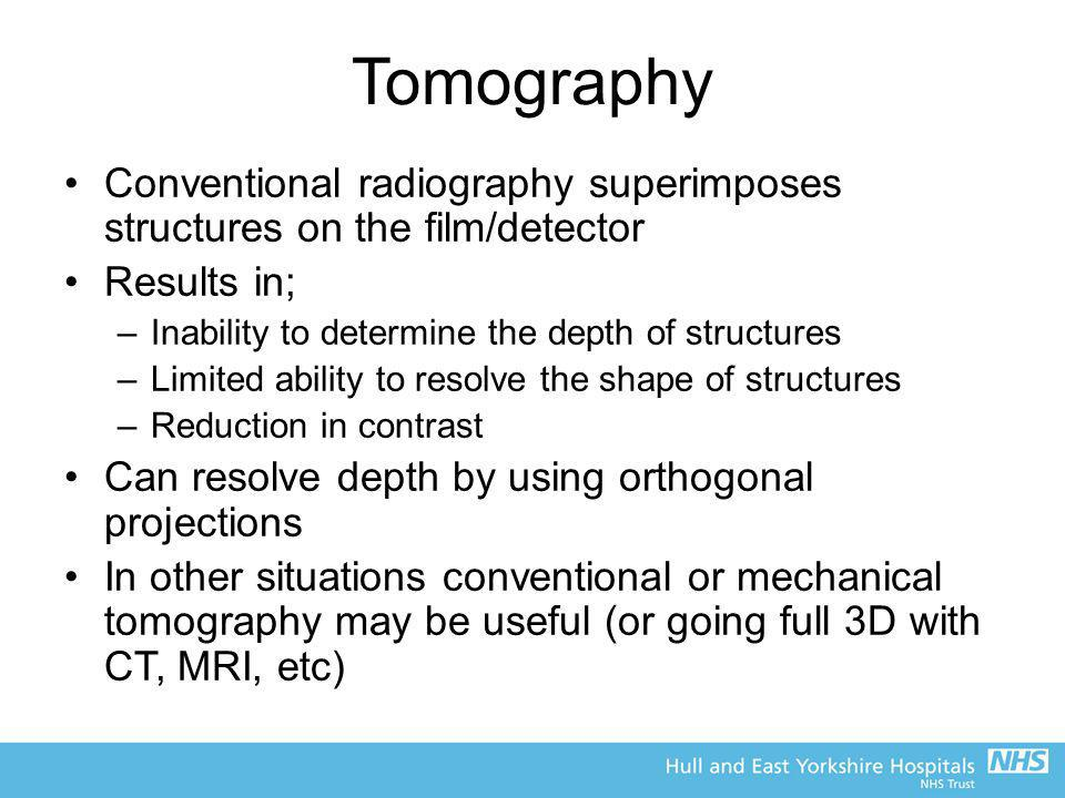 Tomography Conventional radiography superimposes structures on the film/detector. Results in; Inability to determine the depth of structures.