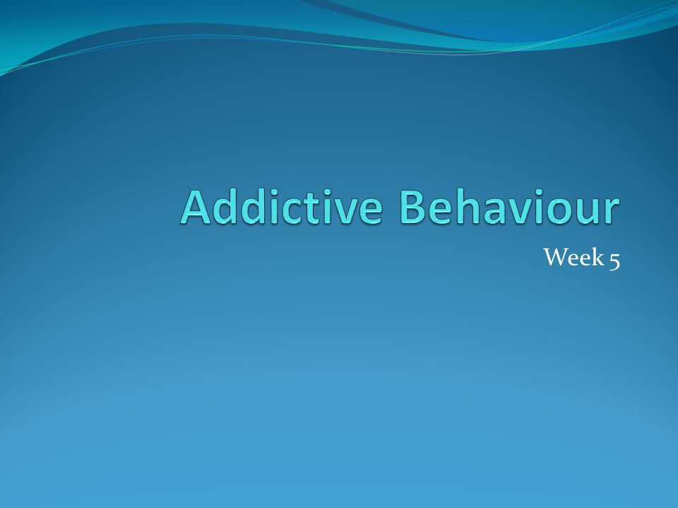 Addictive Behaviour Week 5
