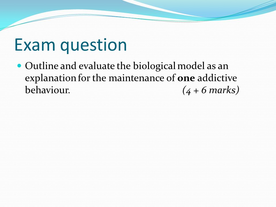 Exam question Outline and evaluate the biological model as an explanation for the maintenance of one addictive behaviour. (4 + 6 marks)
