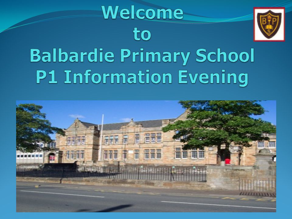 Welcome to Balbardie Primary School P1 Information Evening