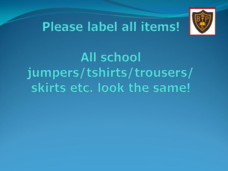 Please label all items! All school jumpers/tshirts/trousers/ skirts etc. look the same!