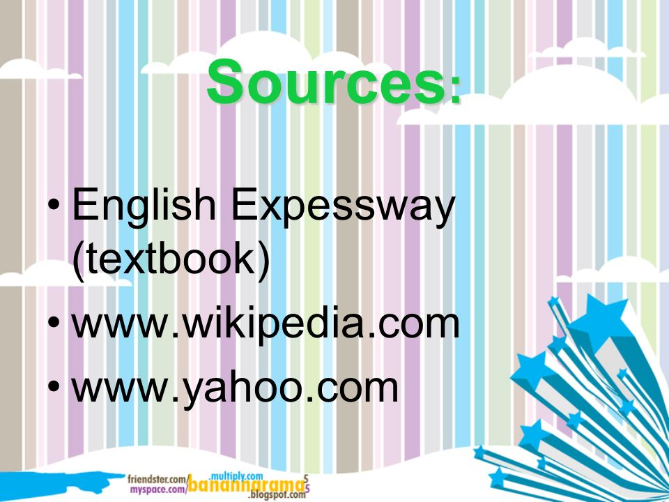 Sources: English Expessway (textbook) www.wikipedia.com www.yahoo.com