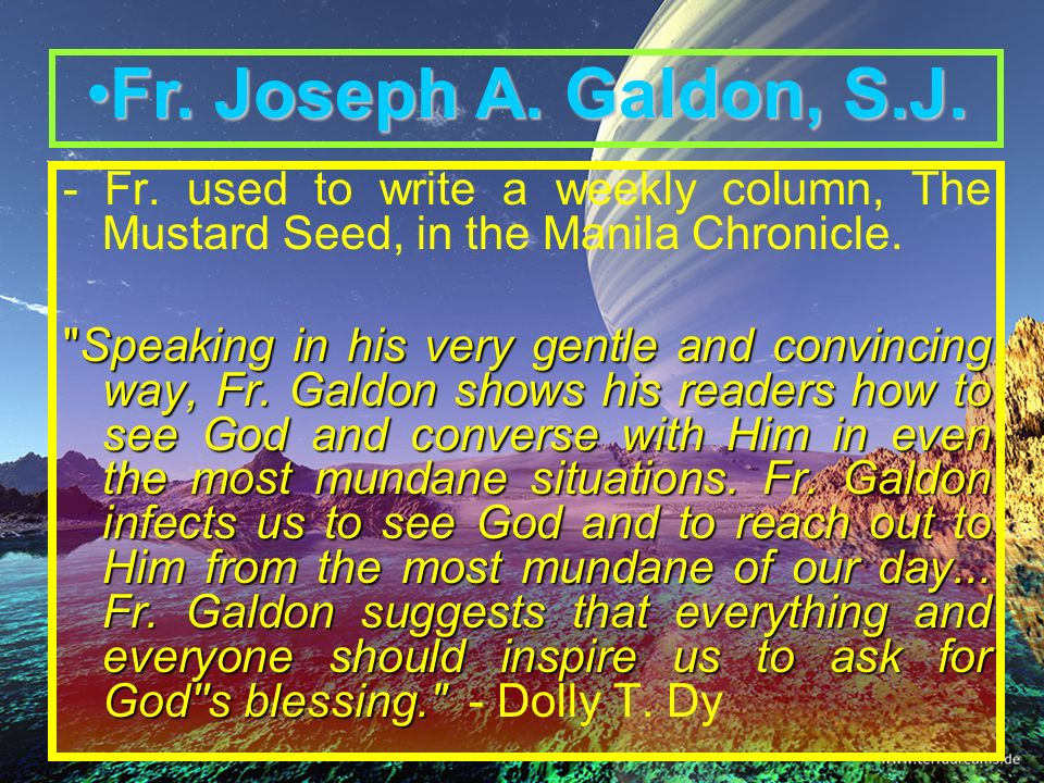 Fr. Joseph A. Galdon, S.J. - Fr. used to write a weekly column, The Mustard Seed, in the Manila Chronicle.