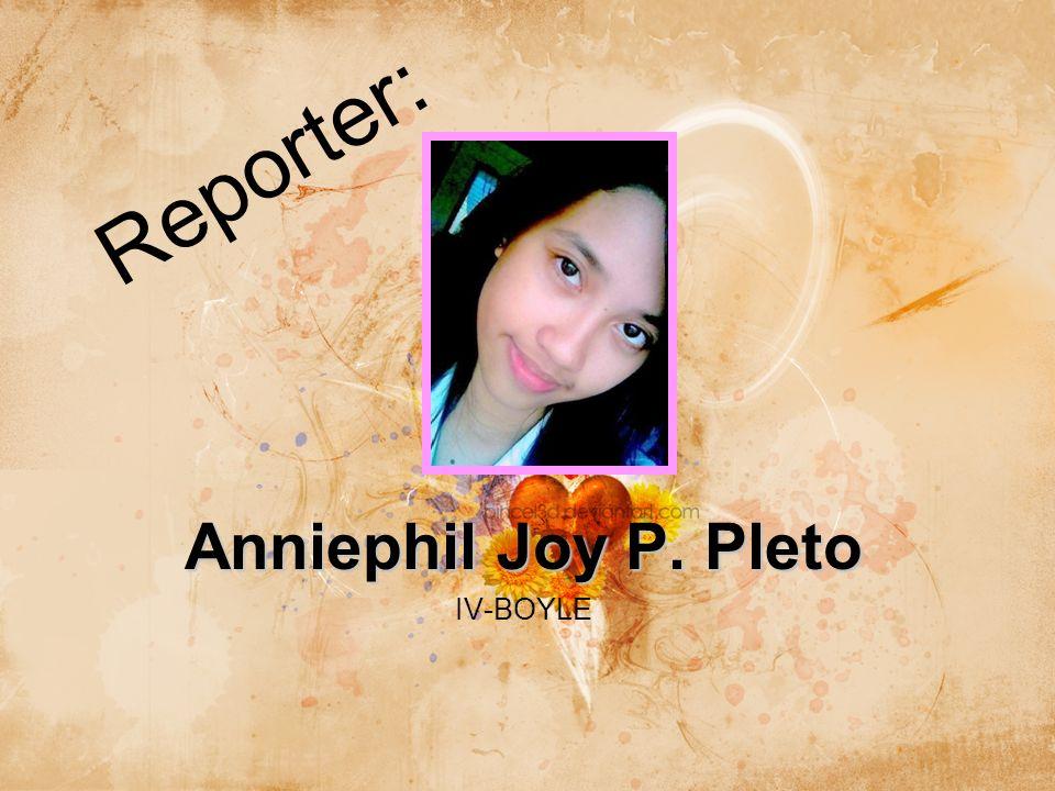 Reporter: Anniephil Joy P. Pleto IV-BOYLE