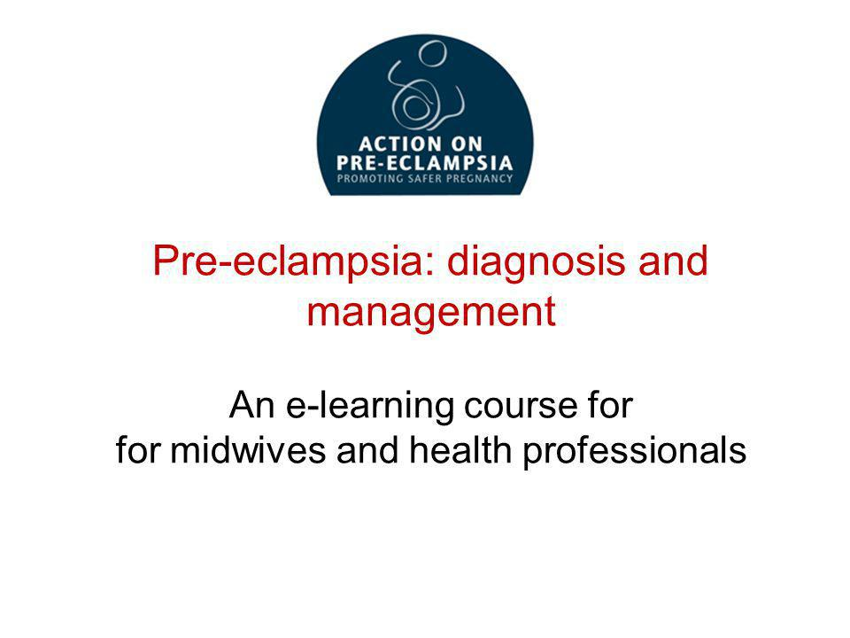 Pre-eclampsia: diagnosis and management An e-learning course for for midwives and health professionals