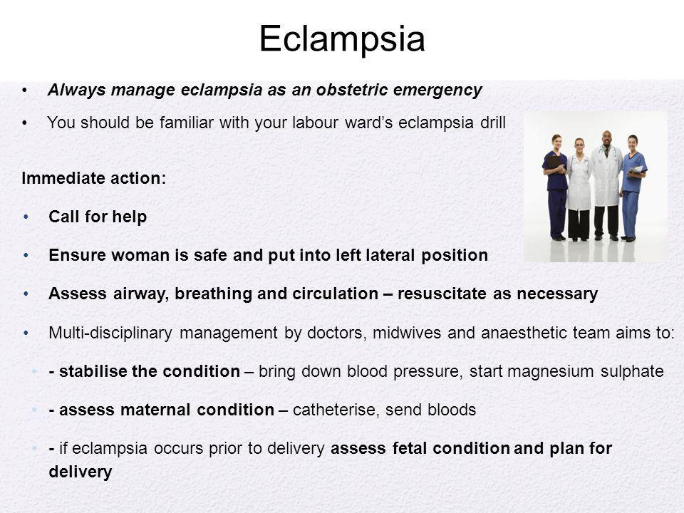 Eclampsia Always manage eclampsia as an obstetric emergency