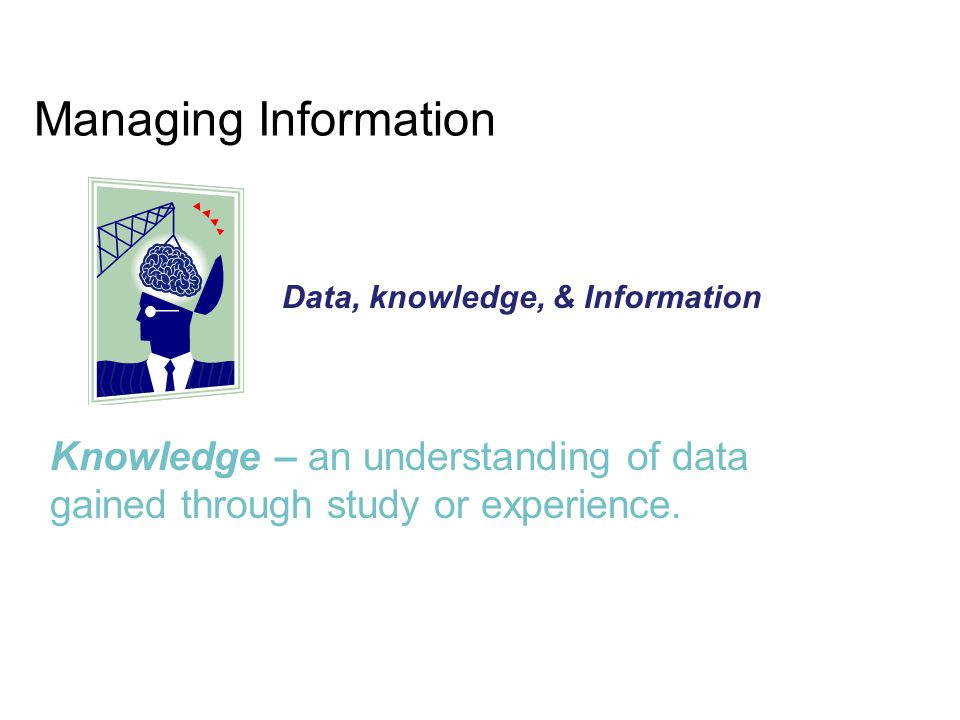 Managing Information Data, knowledge, & Information.