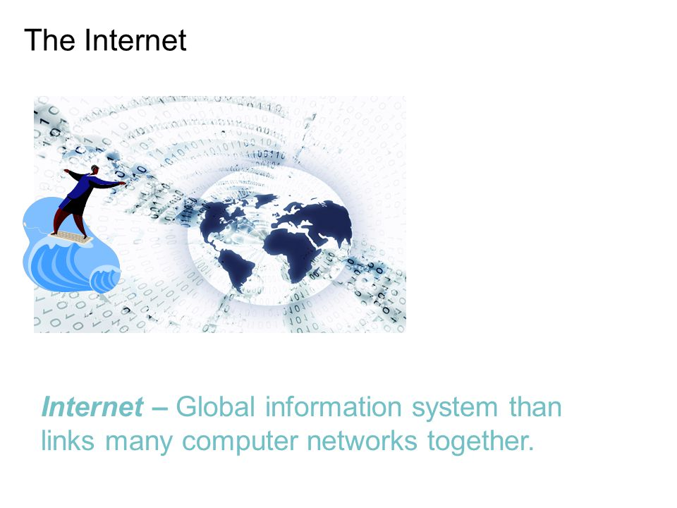 The Internet Internet – Global information system than links many computer networks together.
