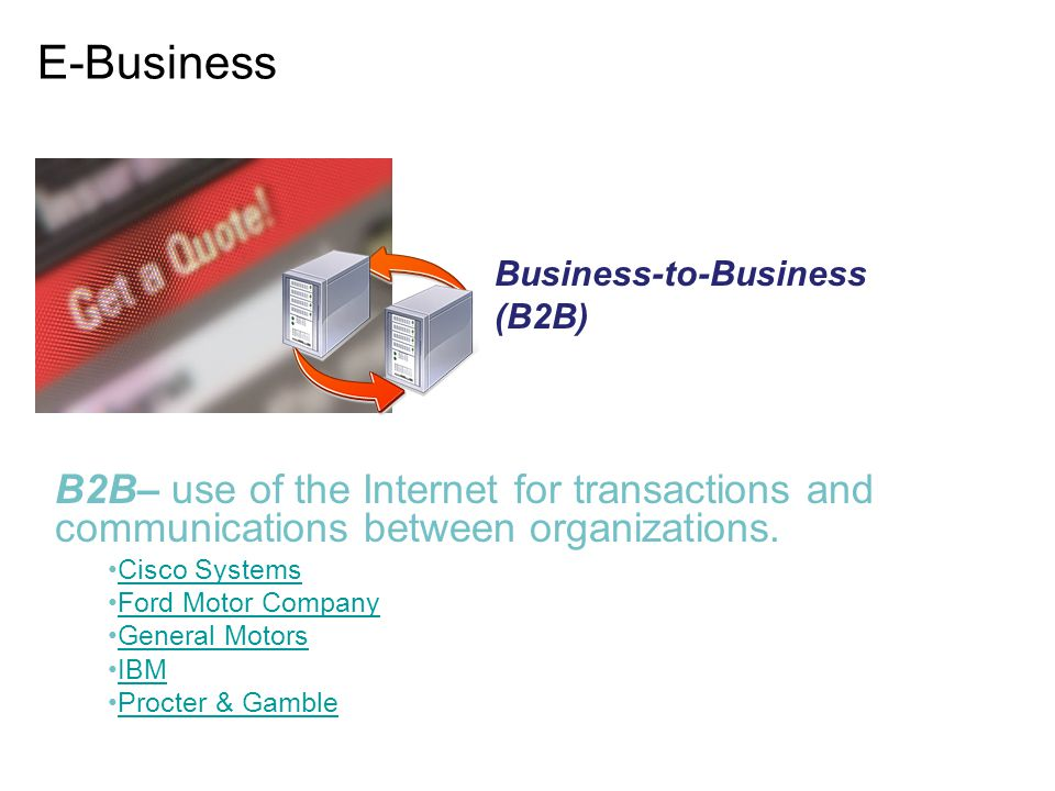 E-Business Business-to-Business (B2B) B2B– use of the Internet for transactions and communications between organizations.
