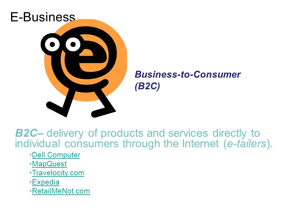 E-Business Business-to-Consumer (B2C) B2C– delivery of products and services directly to individual consumers through the Internet (e-tailers).