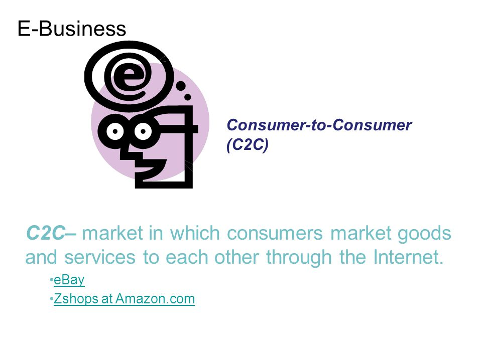 E-Business Consumer-to-Consumer (C2C) C2C– market in which consumers market goods and services to each other through the Internet.