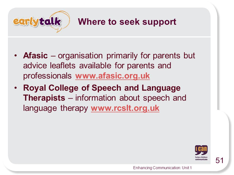 Where to seek support Afasic – organisation primarily for parents but advice leaflets available for parents and professionals www.afasic.org.uk.